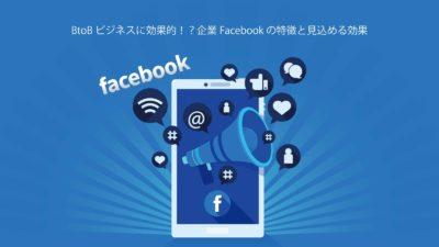 BtoBビジネスに効果的!?企業Facebookの特徴と見込める効果