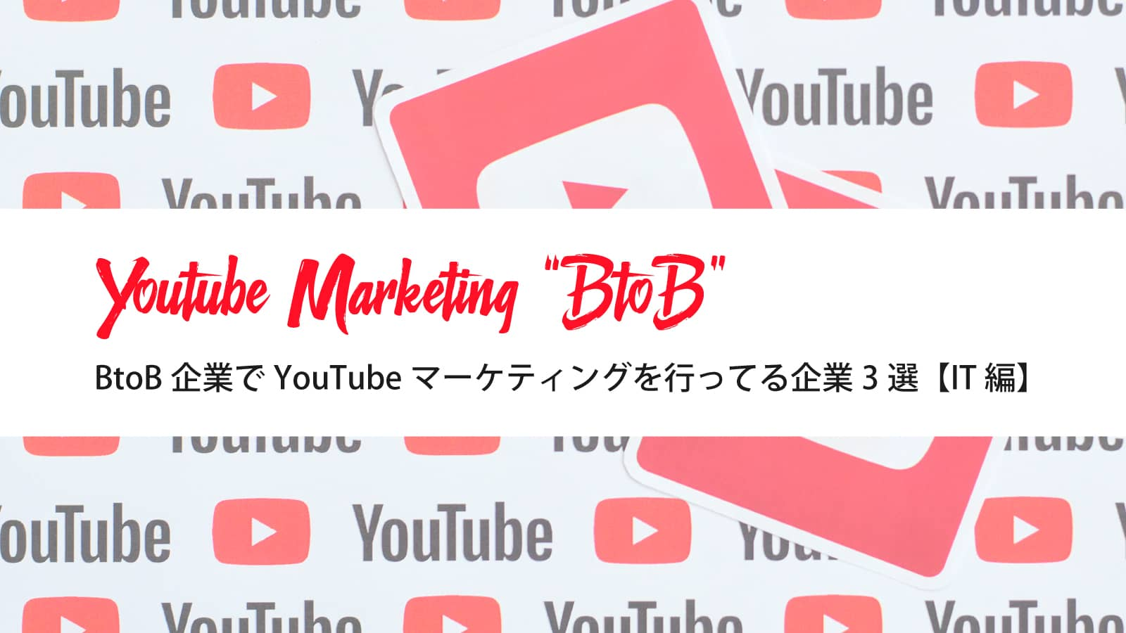 BtoB企業でYouTubeマーケティングを行ってる企業3選【IT編】